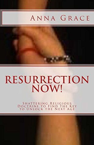 Resurrection Now!: Shattering Religious Doctrine to Find the Key to Unlock the Next Age Anna Grace