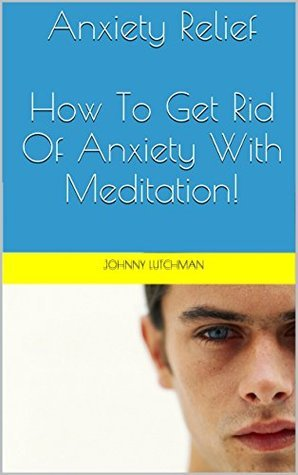 Anxiety Relief: How To Get Rid Of Anxiety With Meditation!  by  Johnny Lutchman