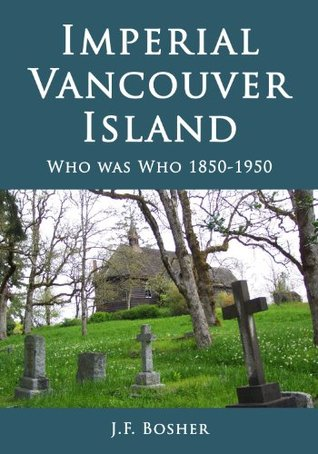 Imperial Vancouver Island: Who Was Who 1850-1950  by  John Francis Bosher