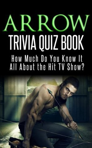 Arrow Trivia Quiz Book: How Much Do You Know-it-All About the Hit TV Series?  by  Jacob Mann