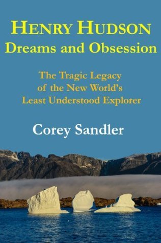 Henry Hudson Dreams and Obsession: The Tragic Legacy of the New Worlds Least Understood Explorer Corey Sandler