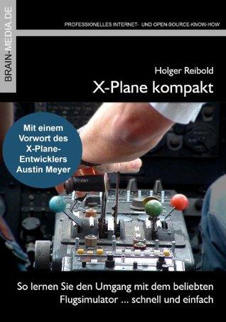 X-Plane kompakt: So lernen Sie den Umgang mit dem beliebten Flugsimulator ... schnell und einfach Holger Reibold