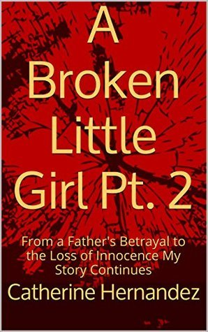 A Broken Little Girl Pt. 2: From a Fathers Betrayal to the Loss of Innocence My Story Continues (From No One to Nurse)  by  Catherine Hernandez