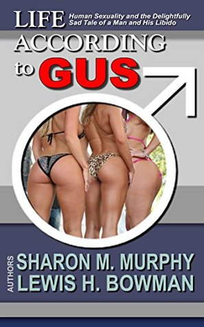 Life According To Gus: Human Sexuality and the Delightfullly Sad Tale of a Man and His Libido Sharon Murphy