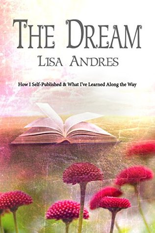 The Dream - How I Self Published & What Ive Learned Along the Way  by  Lisa Andres