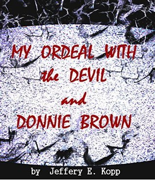 My Ordeal with the Devil and Donnie Brown: Book: 1 Jeffery Kopp