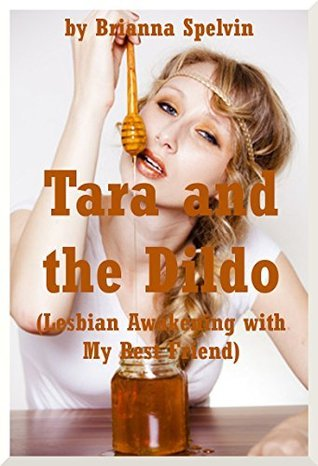 Tara and the Dildo (Lesbian Awakening with My Best Friend): A First Lesbian Sex Erotica Story  by  Brianna Spelvin
