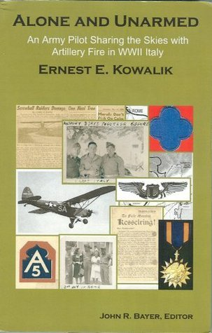 Alone and Unarmed: An Army Pilot Sharing the Skies with Artillery Fire in WWII Italy  by  Ernest Kowalik