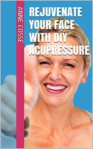 Rejuvenate your Face with DIY Acupressure (DIY Acupressure Tutorials • Safe, fun & easy Wellness Book 1) Anne Cosse