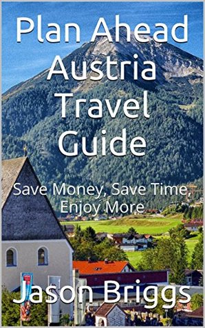 Plan Ahead Austria Travel Guide: Save Money, Save Time, Enjoy More (Plan Ahead Travel Guide Book 10)  by  Jason Briggs