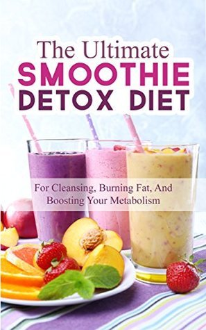 The Ultimate Smoothie Detox Diet: 52 Recipes For Cleansing, Burning Fat, And Boosting Your Metabolism  by  Jonas Wilkinson