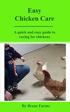 Easy Chicken Care: A quick and easy guide to caring for chickens  by  BD Brene