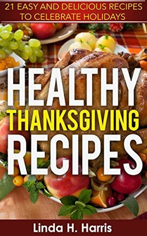 Healthy Thanksgiving Recipes: 21 Easy and Delicious Recipes to Celebrate Holidays  by  Linda Harris