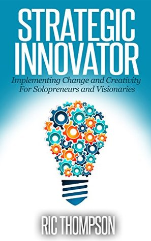Strategic Innovator: Implementing Change and Creativity For Solopreneurs and Visionaries Ric Thompson