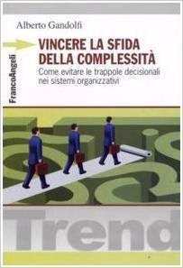 Vincere la sfida della complessità. Come evitare le trappole decisionali nei sistemi organizzativi Alberto Gandolfi