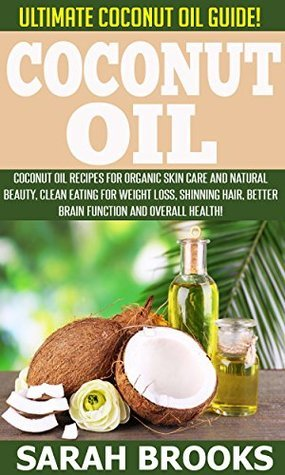Coconut Oil: Ultimate Coconut Oil Guide! Coconut Oil Recipes For Organic Skin Care And Natural Beauty, Clean Eating For Weight Loss, Shinning Hair, Better ... Superfoods, Essential Oils, Brain Diet)  by  Sarah Brooks