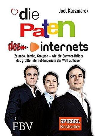Die Paten des Internets: Zalando, Jamba, Groupon - wie die Samwer-Brüder das größte Internet-Imperium der Welt aufbauen Joel Kaczmarek
