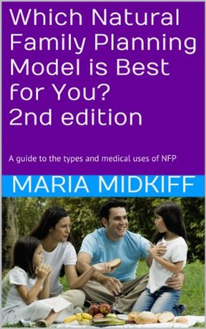 Which Natural Family Planning Model is Best for You? 2nd edition: A guide to the types and medical uses of NFP Maria Midkiff