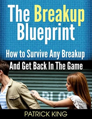 The Breakup Blueprint: How to Survive Any Breakup and Get Back in the Game Patrick King