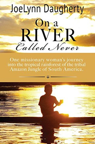 On a River Called Never: One missionary womans journey into the tropical rainforest of the tribal Amazon Jungle of South America  by  JoeLynn Daugherty