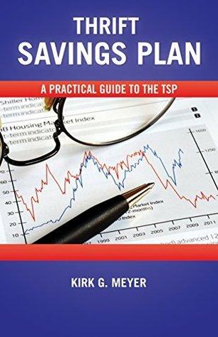 Thrift Savings Plan:: A Pratical Guide to the TSP Kirk G. Meyer