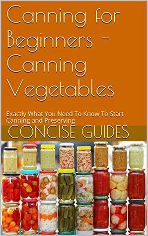 Canning for Beginners - Canning Vegetables: Exactly What You Need To Know To Start Canning and Preserving (Canning and Preserving - Beginner Guides - Canning for Beginners Book 2)  by  Concise Guides