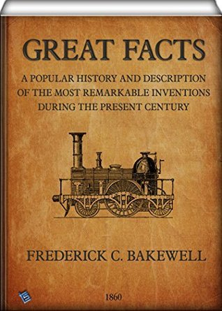 Great Facts: A Popular History and Description of the Most Remarkable Inventions During the Present Century (1860)  by  Frederick Collier Bakewell