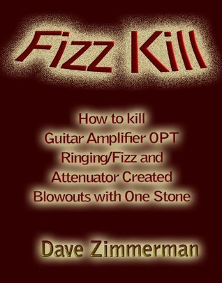 Fizz Kill-How to Kill Output Transformer Ringing/Fizz and Attenuator Created Blowouts With One Stone (Guitar Amplifier Tips and Mods from Maven Peal® Book 1) Dave Zimmerman