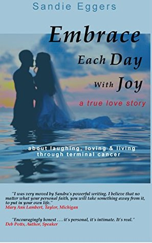 Embrace Each Day with Joy: A True Love Story About Laughing, Loving & Living Through Terminal Cancer Sandie Eggers