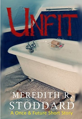 Unfit: A Once and Future Short Story  by  Meredith R. Stoddard