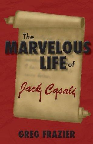 The Marvelous Life of Jack Casali Greg Frazier