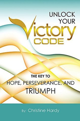 Unlock Your Victory Code: The Key To Hope, Perseverance and Triumph Christine Hardy