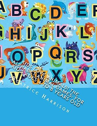 Kids Love Animals! The Alphabet Animal Games: For Kids Ages 4 to 8 Years Old Beatrice Harrison