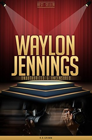 Waylon Jennings Unauthorized & Uncensored  by  R.B. Grimm