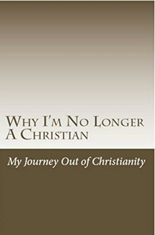 Why Im No Longer A Christian: My Journey Out of Christianity  by  B.J. Cole