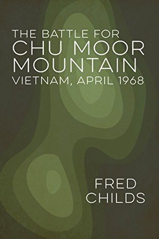 The Battle for Chu Moor Mountain: Vietnam, April 1968  by  Fred Childs