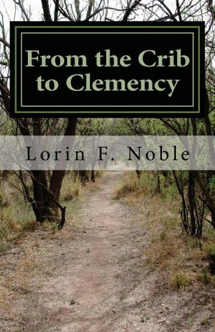 From the Crib to Clemency  by  Lorin F Noble
