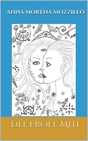 DEI, EROI E MITI: Le più belle storie della mitologia greca  by  Anna Morena Mozzillo