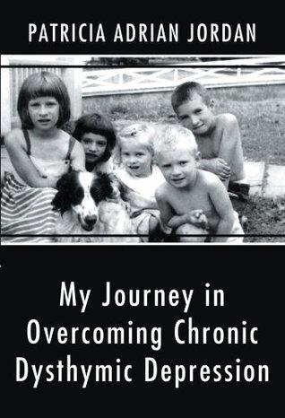 My Journey in Overcoming Chronic Dysthymic Depression Patricia Adrian Jordan