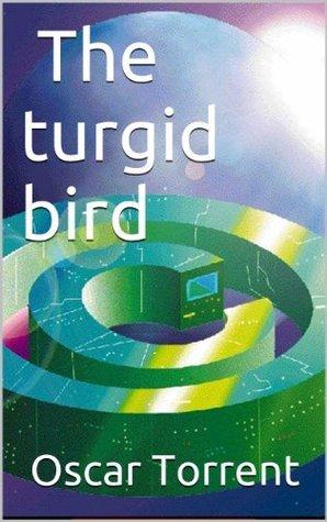 The turgid bird  (Adventures on the Hi Fi-d Book 1) Oscar Torrent