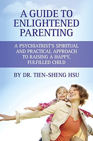 A Guide to Enlightened Parenting: A Psychiatrists Spiritual and Practical Approach to Raising a Happy, Fulfilled Child  by  Dr. Tien-Sheng Hsu