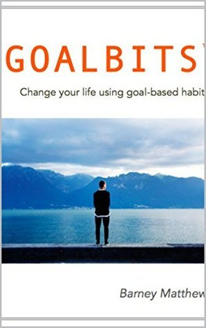 Goalbits: Change your life through the power of goal-based habits. Barney Matthews