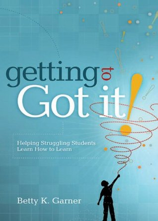 Getting to Got It! Helping Struggling Students Learn How to Learn Betty K. Garner