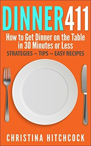 Dinner411: How to Get Dinner on the Table in 30 Minutes or Less Christina Hitchcock