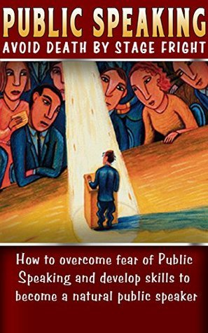 Public Speaking: Avoid Death By Stage Fright: How to Overcome Fear of Public Speaking and develop skills to Become a Natural Public Speaker (Overcome Fear ... Tips and Advice, Public Speaking Handbook,) JP ZoCal