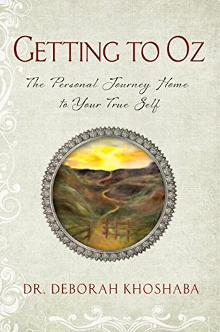Getting to Oz: The Personal Journey Home to Your True Self Deborah Khoshaba