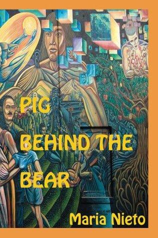 Pig Behind The Bear. By Maria Nieto. Edited Jose Hernandez and Yasmeen Namazie (La Mujer latina Series) by Maria Nieto