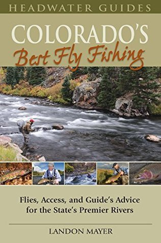 Colorados Best Fly Fishing: Flies, Access, and Guides Advice for the States Premier Rivers  by  Landon Mayer