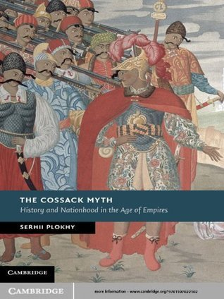 The Cossack Myth: History and Nationhood in the Age of Empires  by  Serhii Plokhy