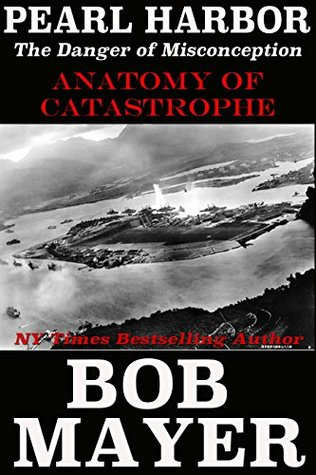 Pearl Harbor: The Danger of Misconception (Anatomy of Catastrophe Book 1) Bob Mayer